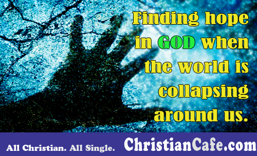 Finding hope in God when the world is collapsing around us?